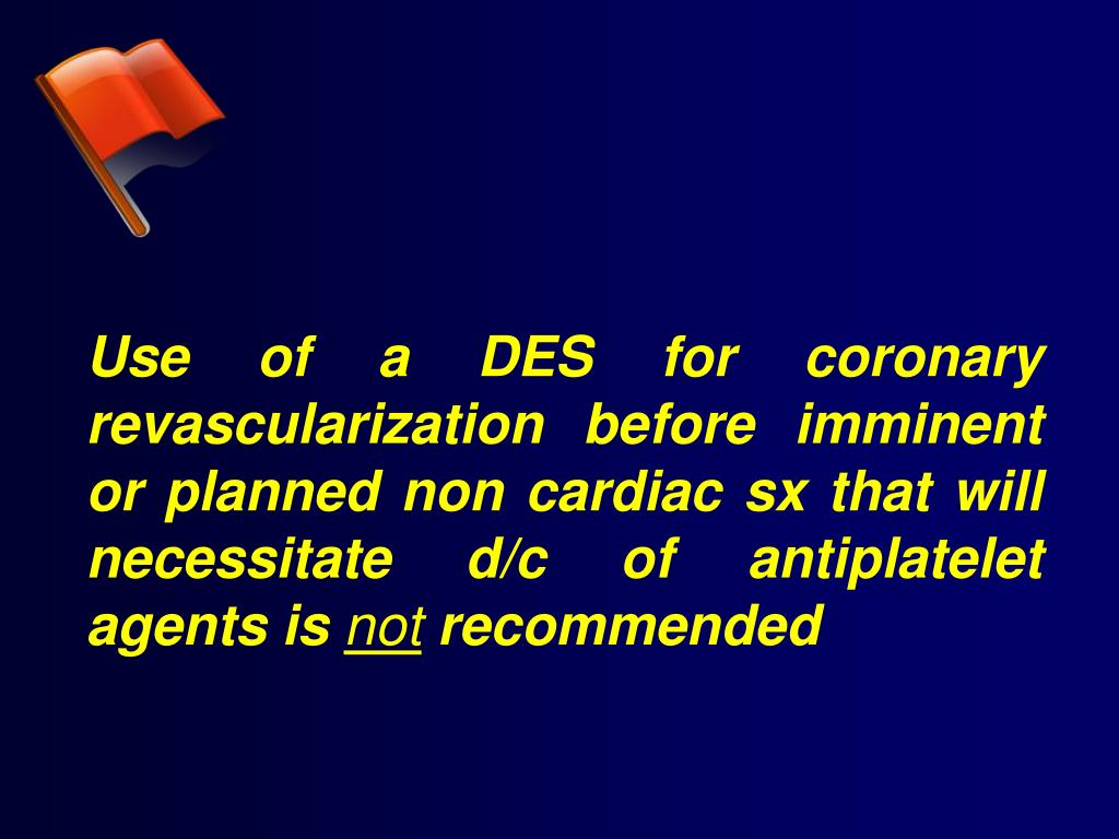 Use of a DES for coronary revascularization before imminent or planned non cardiac sx that will necessitate d/c of antiplatelet agents is