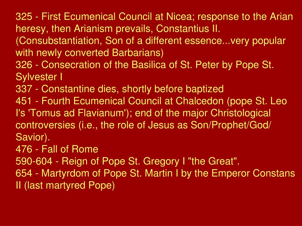 325 - First Ecumenical Council at Nicea; response to the Arian heresy, then Arianism prevails, Constantius II. (Consubstantiation, Son of a different essence...very popular with newly converted Barbarians)