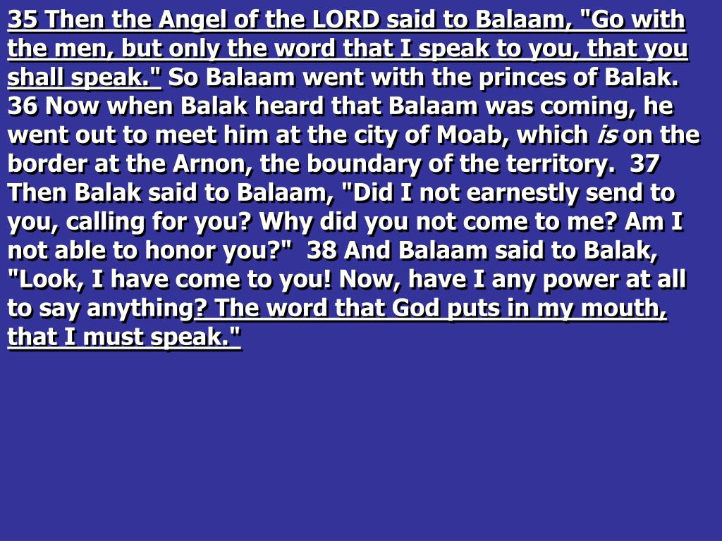 "35 Then the Angel of the LORD said to Balaam, ""Go with the men, but only the word that I speak to you, that you shall speak."""