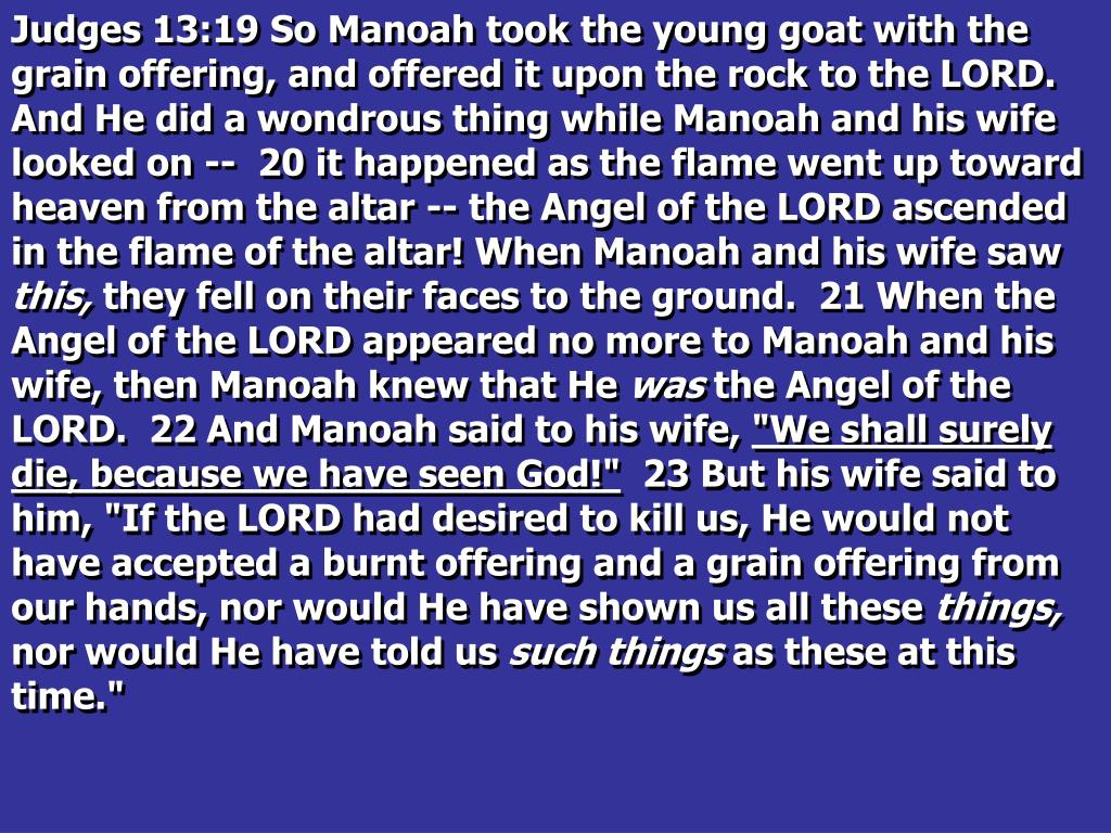Judges 13:19 So Manoah took the young goat with the grain offering, and offered it upon the rock to the LORD. And He did a wondrous thing while Manoah and his wife looked on --  20 it happened as the flame went up toward heaven from the altar -- the Angel of the LORD ascended in the flame of the altar! When Manoah and his wife saw