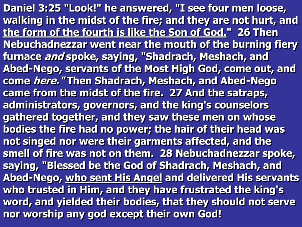 "Daniel 3:25 ""Look!"" he answered, ""I see four men loose, walking in the midst of the fire; and they are not hurt, and"