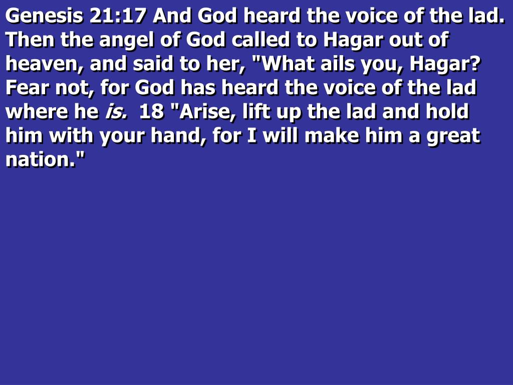 "Genesis 21:17 And God heard the voice of the lad. Then the angel of God called to Hagar out of heaven, and said to her, ""What ails you, Hagar? Fear not, for God has heard the voice of the lad where he"