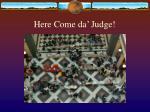 here come da judge