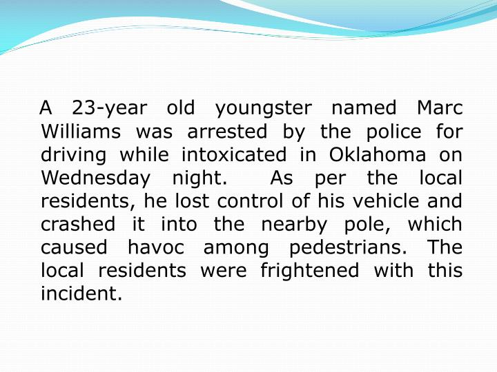 A 23-year old youngster named Marc Williams was arrested by the police for driving while intoxicated...