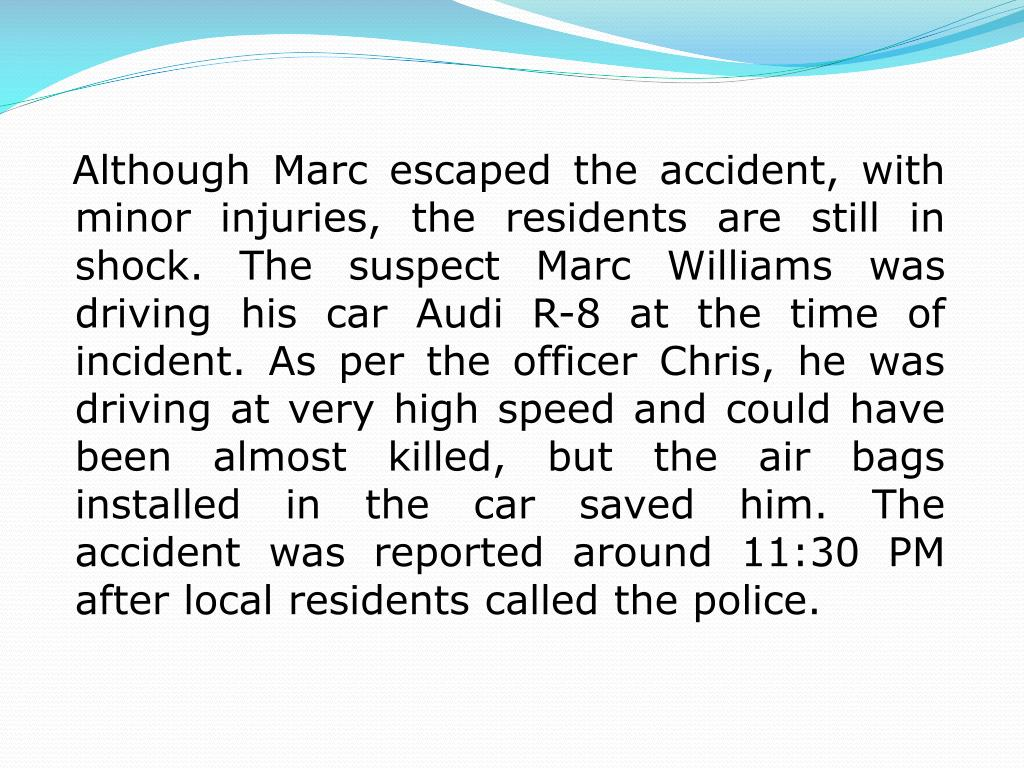 Although Marc escaped the accident, with minor injuries, the residents are still in shock. The suspect Marc Williams was driving his car Audi R-8 at the time of incident. As per the officer Chris, he was driving at very high speed and could have been almost killed, but the air bags installed in the car saved him. The accident was reported around 11:30 PM after local residents called the police.