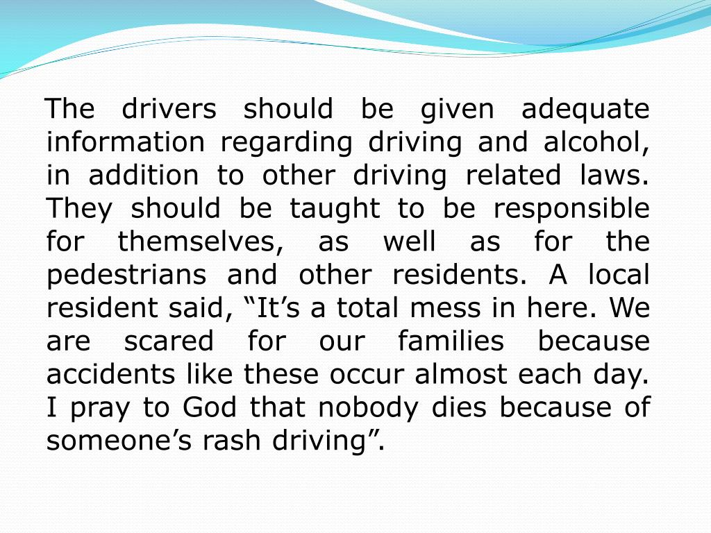 "The drivers should be given adequate information regarding driving and alcohol, in addition to other driving related laws. They should be taught to be responsible for themselves, as well as for the pedestrians and other residents. A local resident said, ""It's a total mess in here. We are scared for our families because accidents like these occur almost each day. I pray to God that nobody dies because of someone's rash driving""."