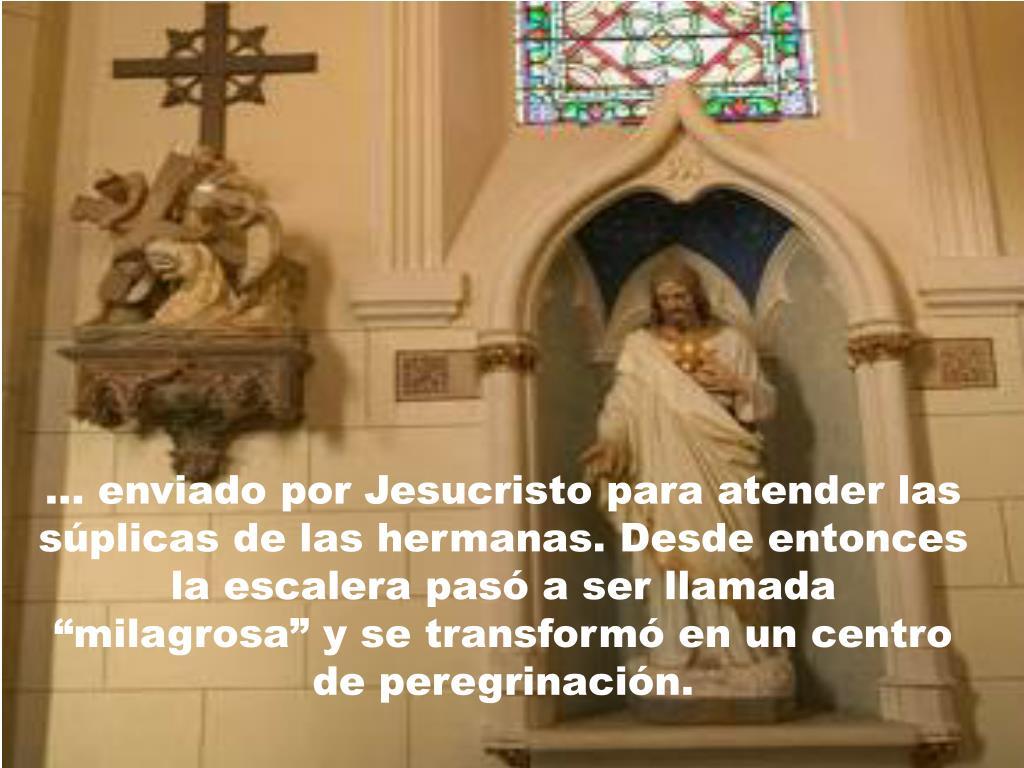 """… enviado por Jesucristo para atender las súplicas de las hermanas. Desde entonces la escalera pasó a ser llamada """"milagrosa"""" y se transformó en un centro de peregrinación."""