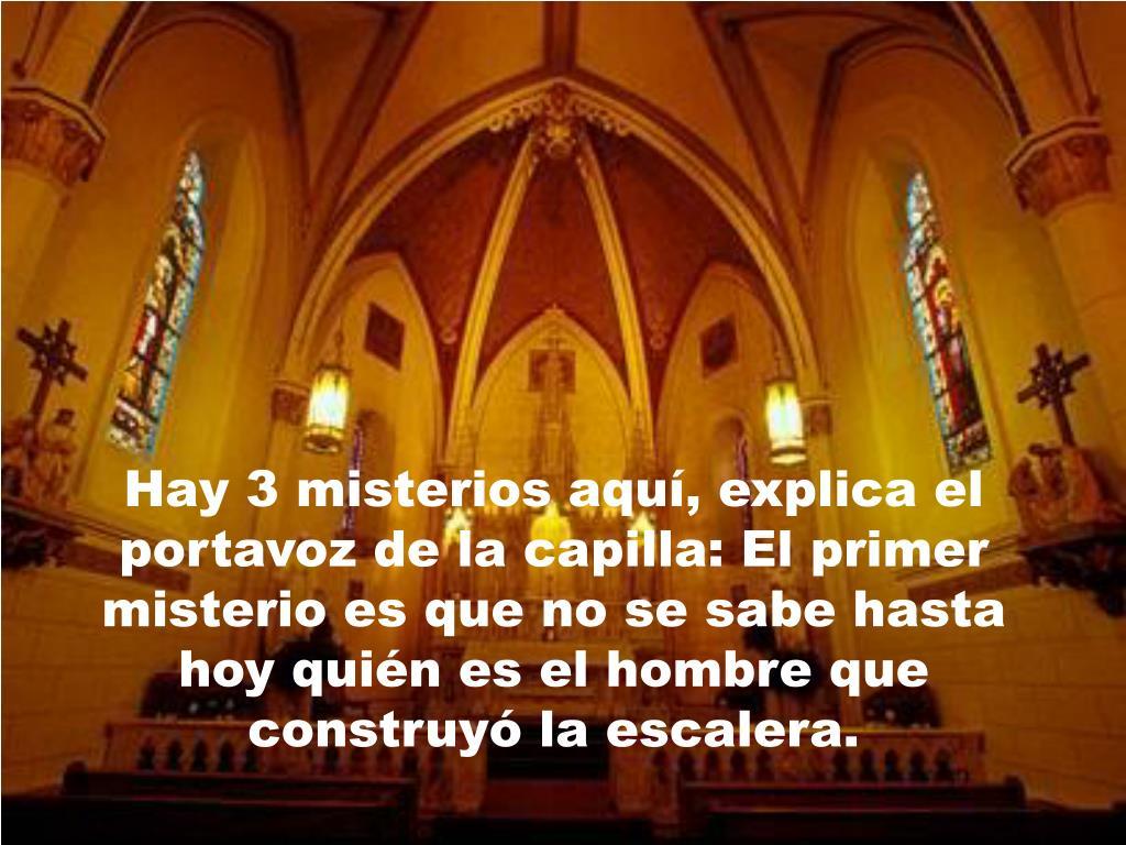 Hay 3 misterios aquí, explica el portavoz de la capilla: El primer misterio es que no se sabe hasta hoy quién es el hombre que construyó la escalera.