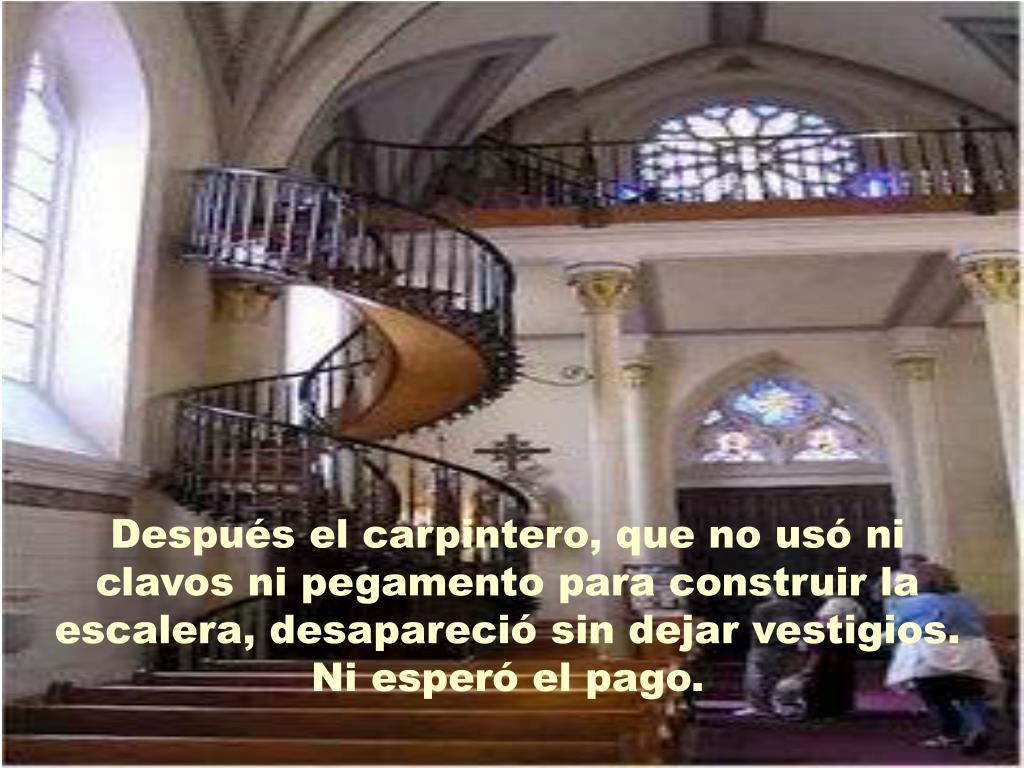 Después el carpintero, que no usó ni clavos ni pegamento para construir la escalera, desapareció sin dejar vestigios.  Ni esperó el pago.