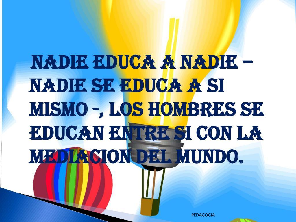 NADIE EDUCA A NADIE –NADIE SE EDUCA A SI MISMO -, LOS HOMBRES SE EDUCAN ENTRE SI CON LA MEDIACION DEL MUNDO.