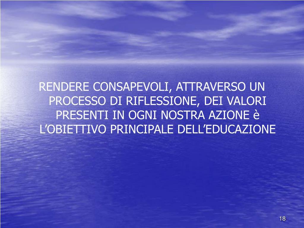 RENDERE CONSAPEVOLI, ATTRAVERSO UN PROCESSO DI RIFLESSIONE, DEI VALORI PRESENTI IN OGNI NOSTRA AZIONE è L'OBIETTIVO PRINCIPALE DELL'EDUCAZIONE