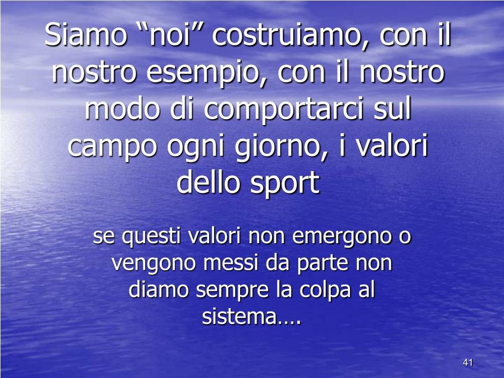 """Siamo """"noi"""" costruiamo, con il nostro esempio, con il nostro modo di comportarci sul campo ogni giorno, i valori dello sport"""