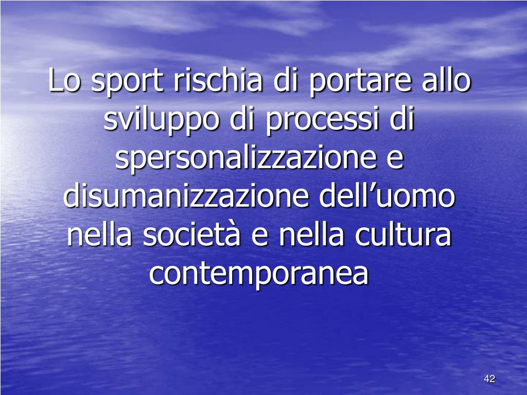 Lo sport rischia di portare allo sviluppo di processi di spersonalizzazione e disumanizzazione dell'uomo nella società e nella cultura contemporanea