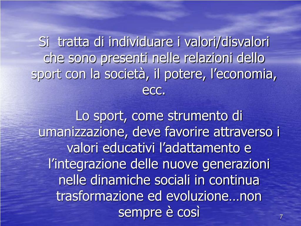 Si  tratta di individuare i valori/disvalori che sono presenti nelle relazioni dello sport con la società, il potere, l'economia, ecc.