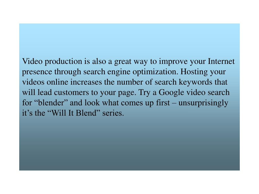 """Video production is also a great way to improve your Internet presence through search engine optimization. Hosting your videos online increases the number of search keywords that will lead customers to your page. Try a Google video search for """"blender"""" and look what comes up first – unsurprisingly it's the """"Will It Blend"""" series."""