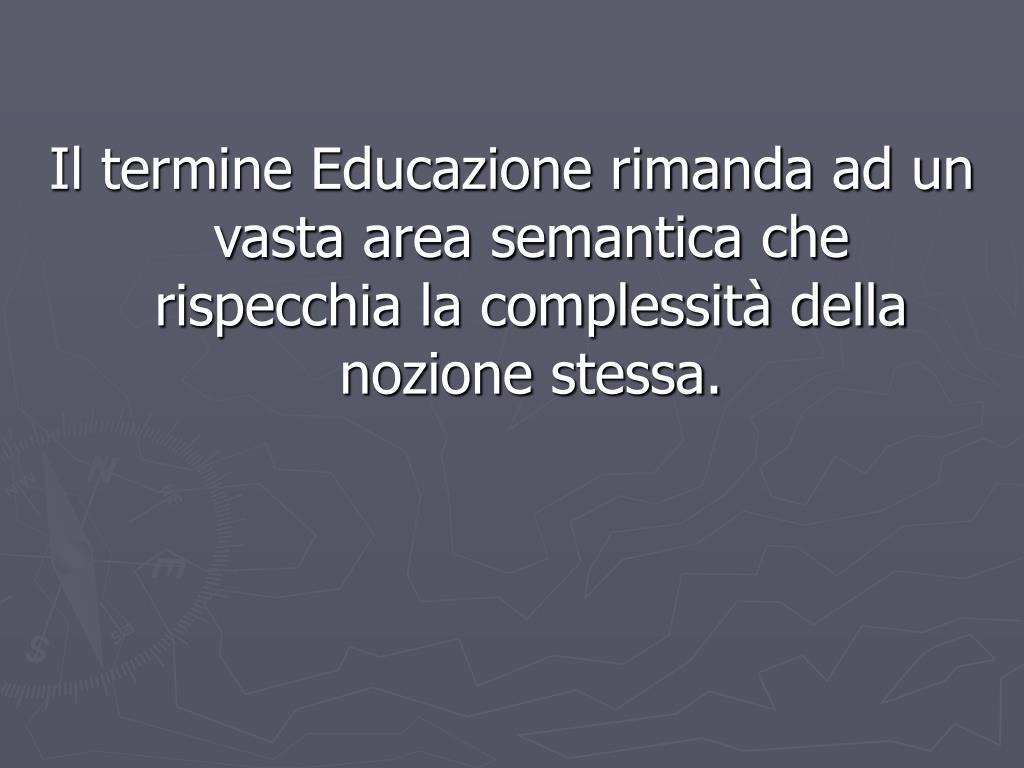 Il termine Educazione rimanda ad un vasta area semantica che rispecchia la complessità della nozione stessa.