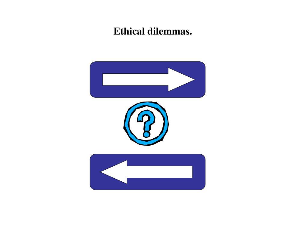 Ethical dilemmas.