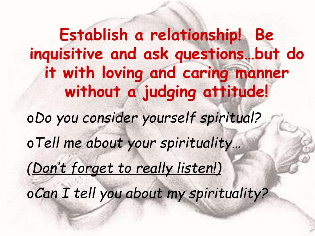 Establish a relationship!  Be inquisitive and ask questions…but do it with loving and caring manner without a judging attitude!
