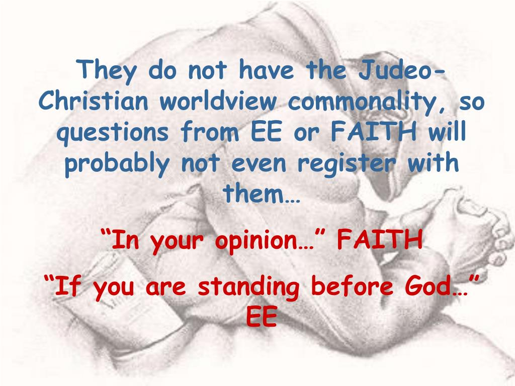 They do not have the Judeo-Christian worldview commonality, so questions from EE or FAITH will probably not even register with them…