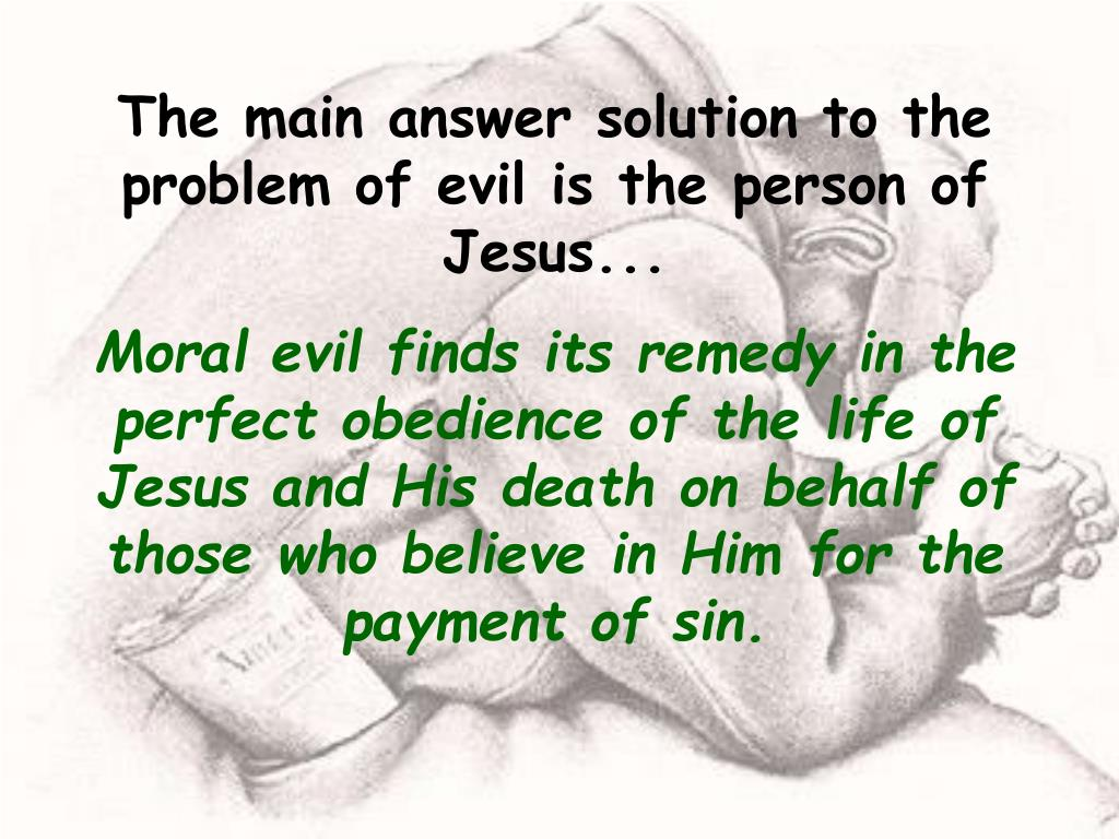 The main answer solution to the problem of evil is the person of Jesus...