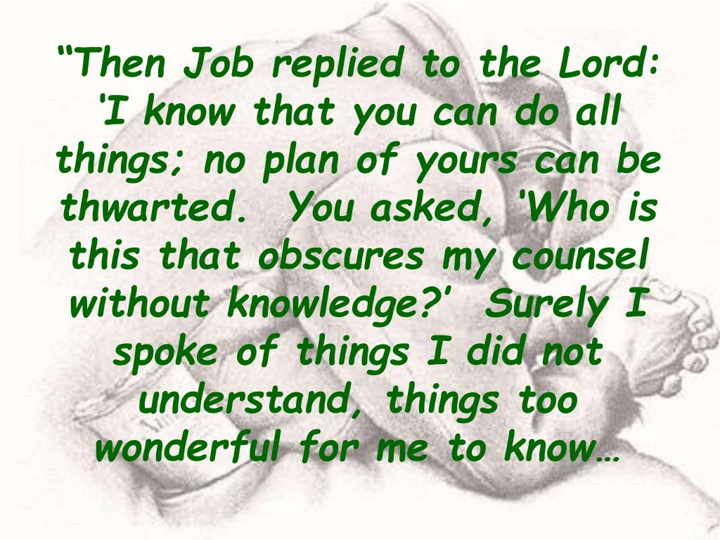 """""""Then Job replied to the Lord:  'I know that you can do all things; no plan of yours can be thwarted.  You asked, 'Who is this that obscures my counsel without knowledge?'  Surely I spoke of things I did not understand, things too wonderful for me to know…"""