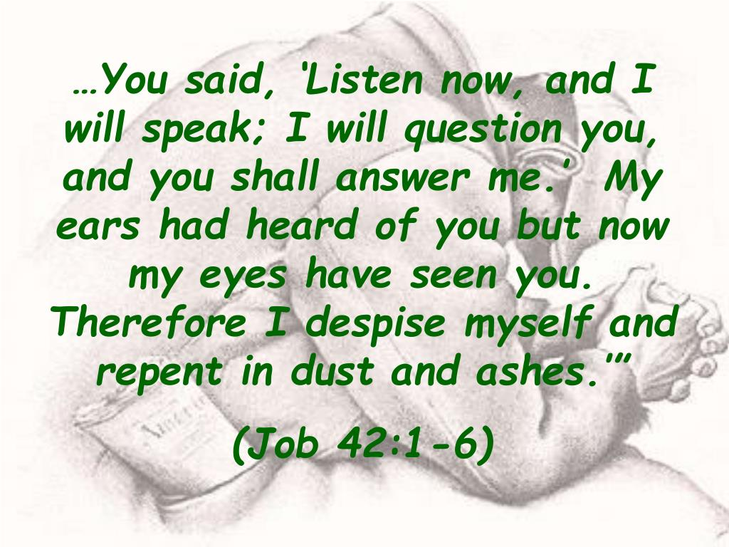 """…You said, 'Listen now, and I will speak; I will question you, and you shall answer me.'  My ears had heard of you but now my eyes have seen you.  Therefore I despise myself and repent in dust and ashes.'"""""""
