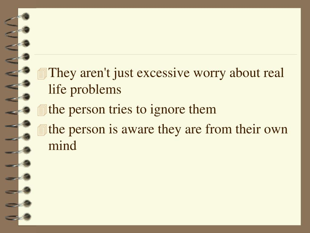 They aren't just excessive worry about real life problems