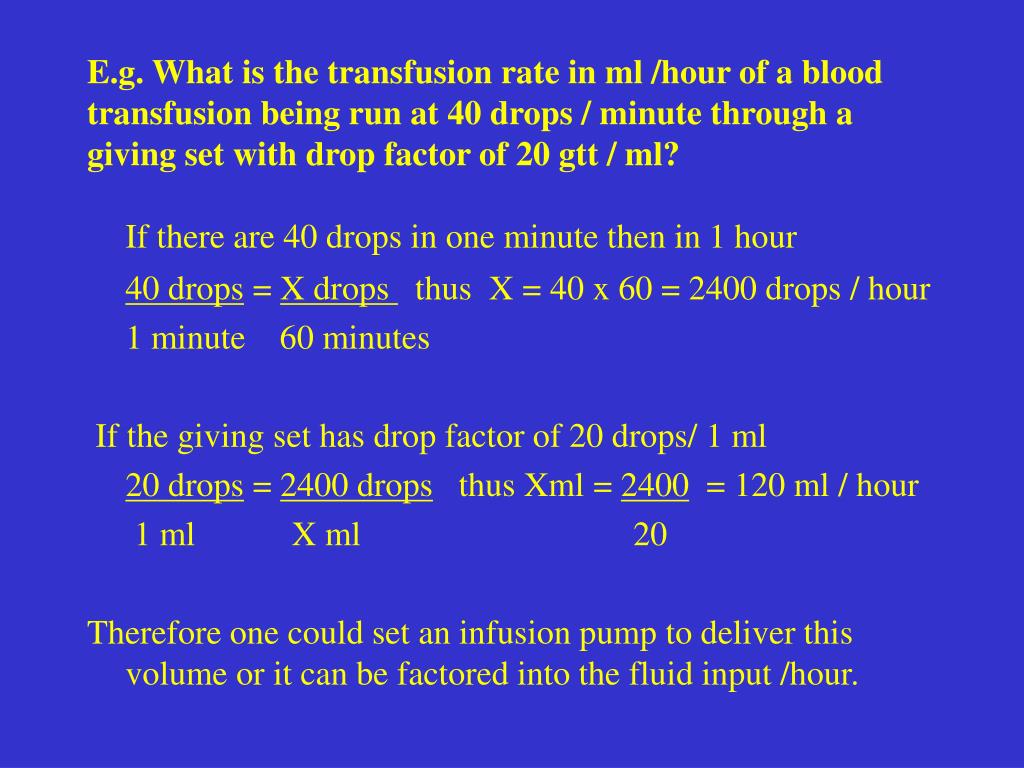 E.g. What is the transfusion rate in ml /hour of a blood transfusion being run at 40 drops / minute through a giving set with drop factor of 20 gtt / ml?