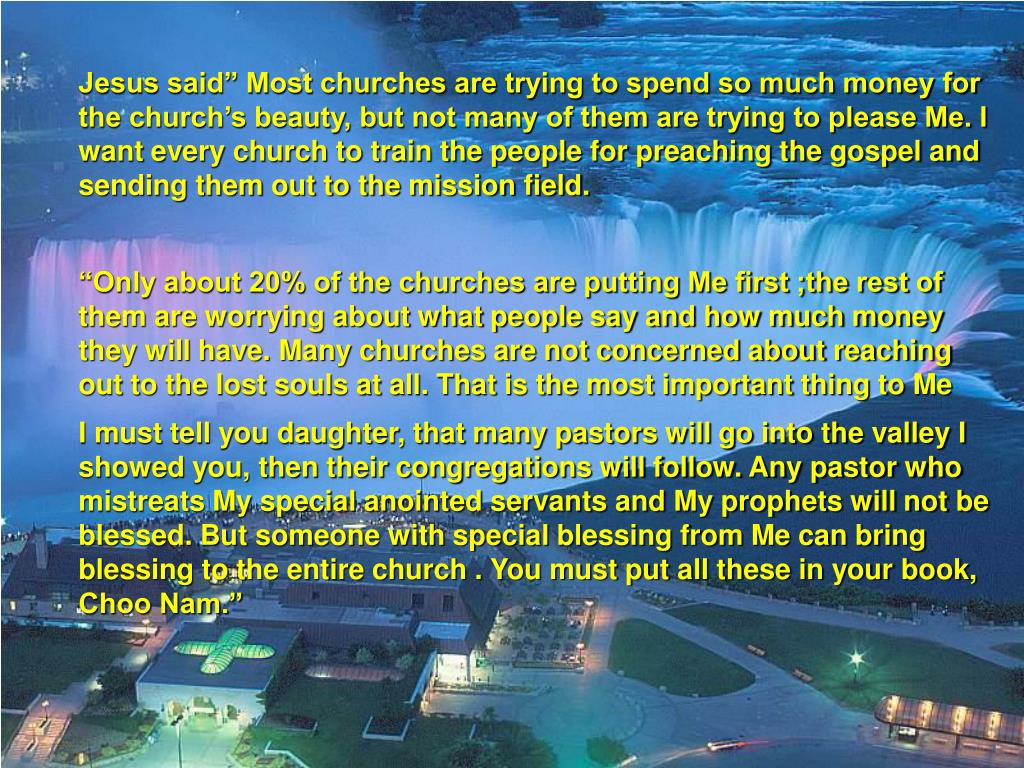 "Jesus said"" Most churches are trying to spend so much money for the church's beauty, but not many of them are trying to please Me. I want every church to train the people for preaching the gospel and sending them out to the mission field."