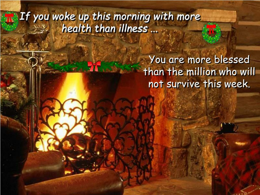 If you woke up this morning with more health than illness ...