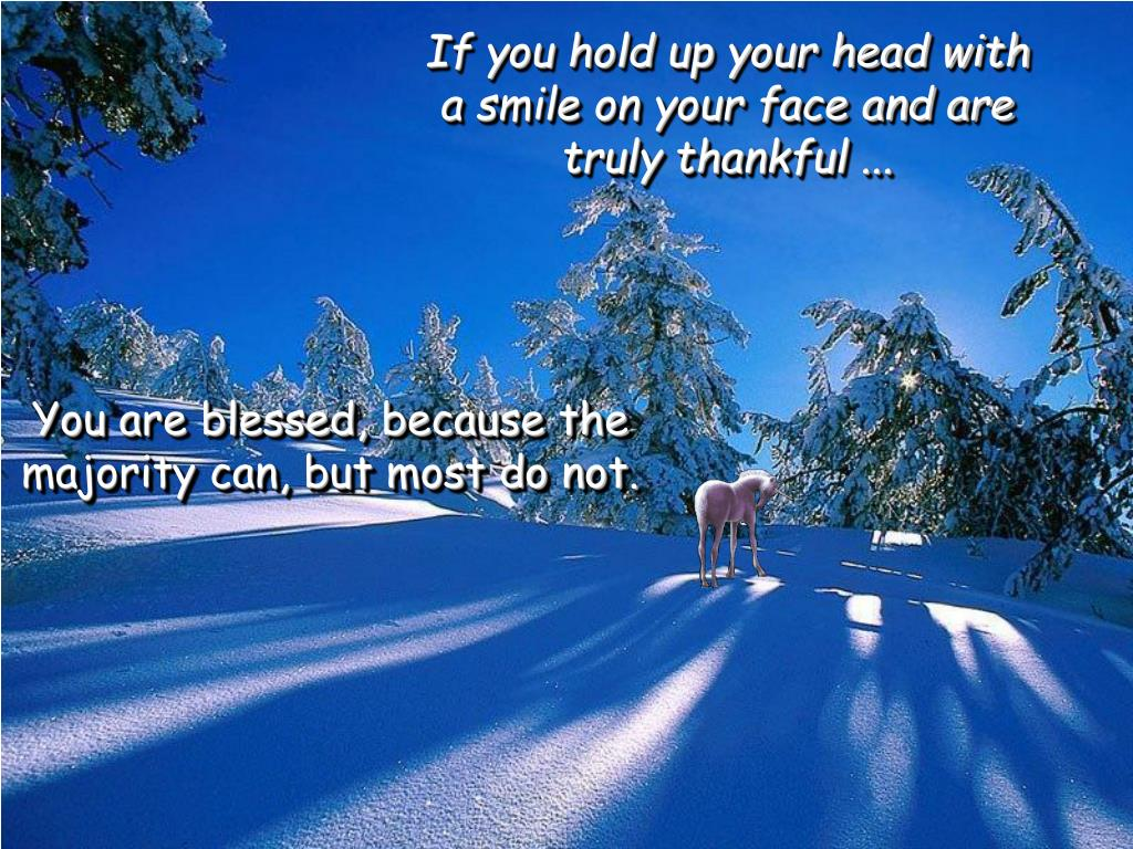 If you hold up your head with a smile on your face and are truly thankful ...