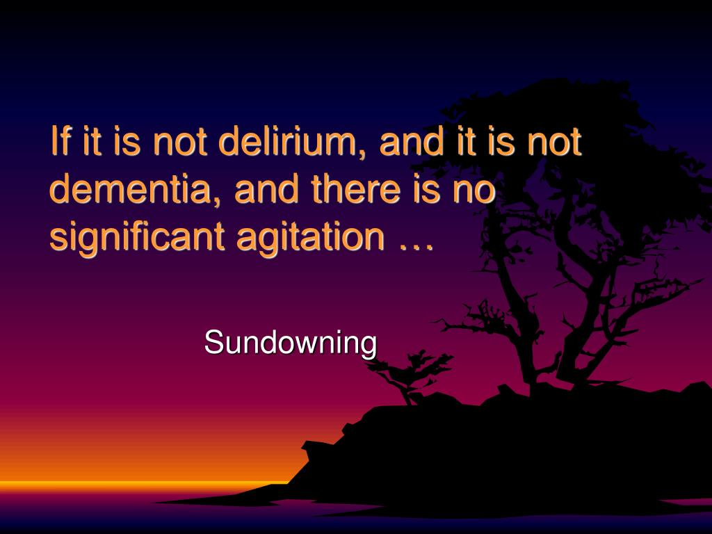 If it is not delirium, and it is not dementia, and there is no significant agitation …
