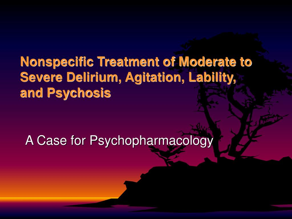 Nonspecific Treatment of Moderate to Severe Delirium, Agitation, Lability, and Psychosis