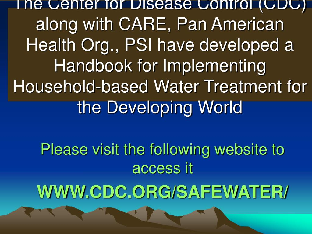 The Center for Disease Control (CDC) along with CARE, Pan American Health Org., PSI have developed a Handbook for Implementing Household-based Water Treatment for the Developing World