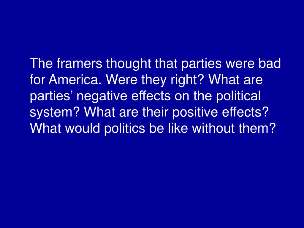 The framers thought that parties were bad for America. Were they right? What are parties' negative effects on the political system? What are their positive effects? What would politics be like without them?