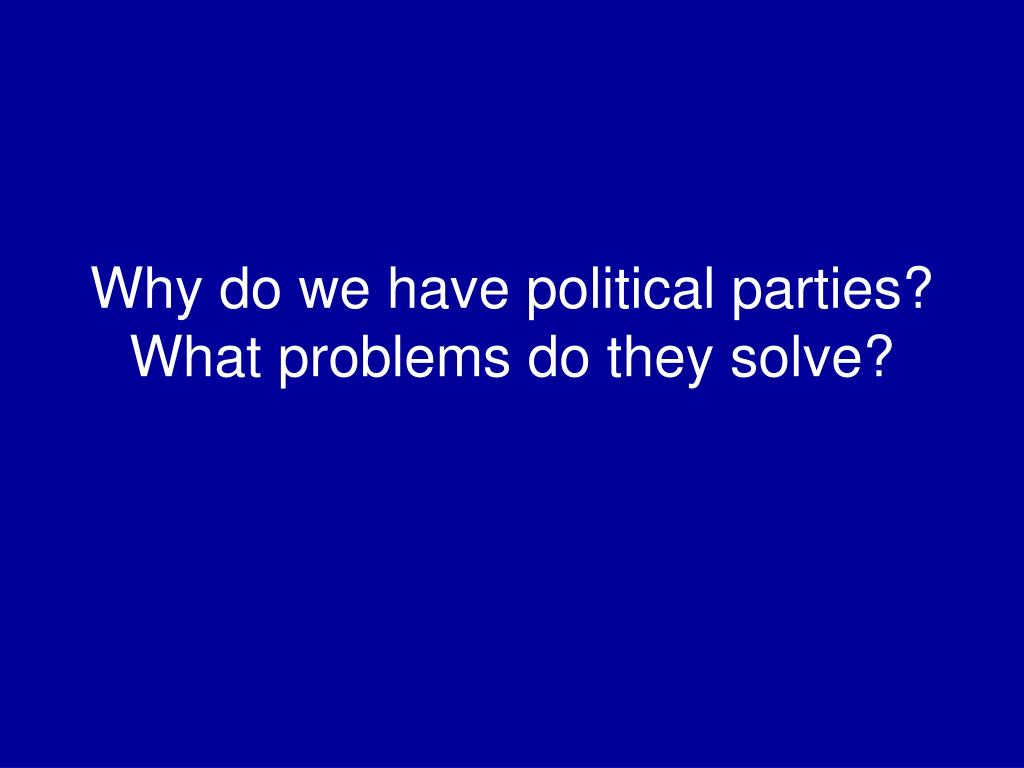 Why do we have political parties? What problems do they solve?