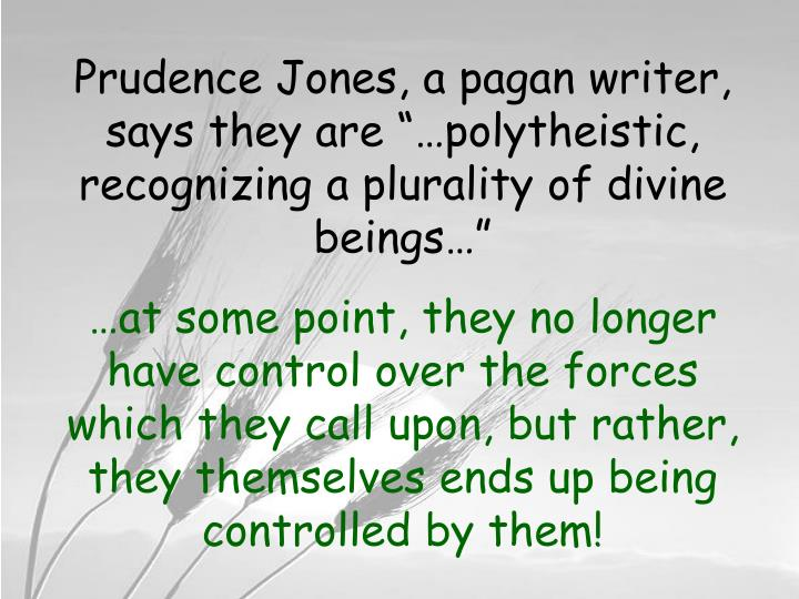 """Prudence Jones, a pagan writer, says they are """"…polytheistic, recognizing a plurality of divine beings…"""""""