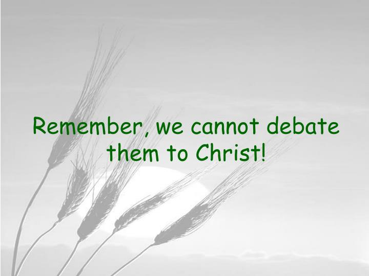 Remember, we cannot debate them to Christ!