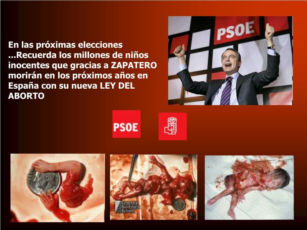 En las próximas elecciones ...Recuerda los millones de niños inocentes que gracias a ZAPATERO morirán en los próximos años en España con su nueva LEY DEL ABORTO