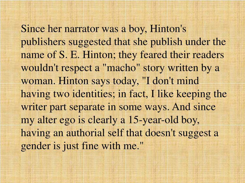"""Since her narrator was a boy, Hinton's publishers suggested that she publish under the name of S. E. Hinton; they feared their readers wouldn't respect a """"macho"""" story written by a woman. Hinton says today, """"I don't mind having two identities; in fact, I like keeping the writer part separate in some ways. And since my alter ego is clearly a 15-year-old boy, having an authorial self that doesn't suggest a gender is just fine with me."""""""