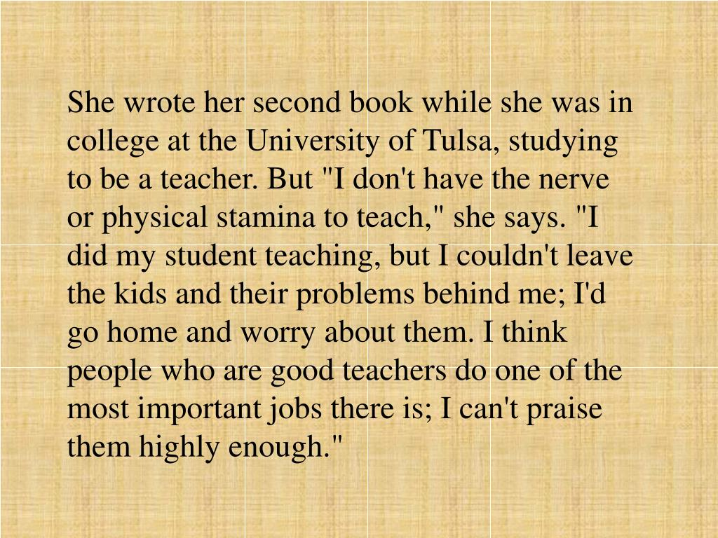 """She wrote her second book while she was in college at the University of Tulsa, studying to be a teacher. But """"I don't have the nerve or physical stamina to teach,"""" she says. """"I did my student teaching, but I couldn't leave the kids and their problems behind me; I'd go home and worry about them. I think people who are good teachers do one of the most important jobs there is; I can't praise them highly enough."""""""