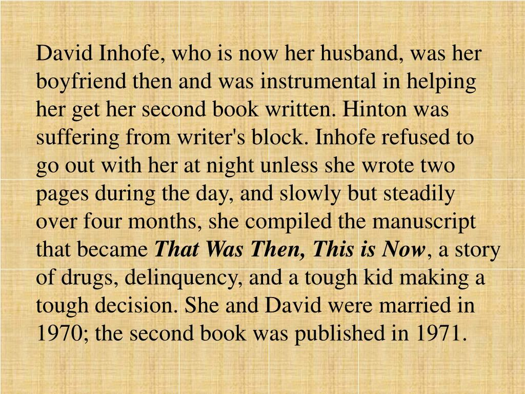 David Inhofe, who is now her husband, was her boyfriend then and was instrumental in helping her get her second book written. Hinton was suffering from writer's block. Inhofe refused to go out with her at night unless she wrote two pages during the day, and slowly but steadily over four months, she compiled the manuscript that became