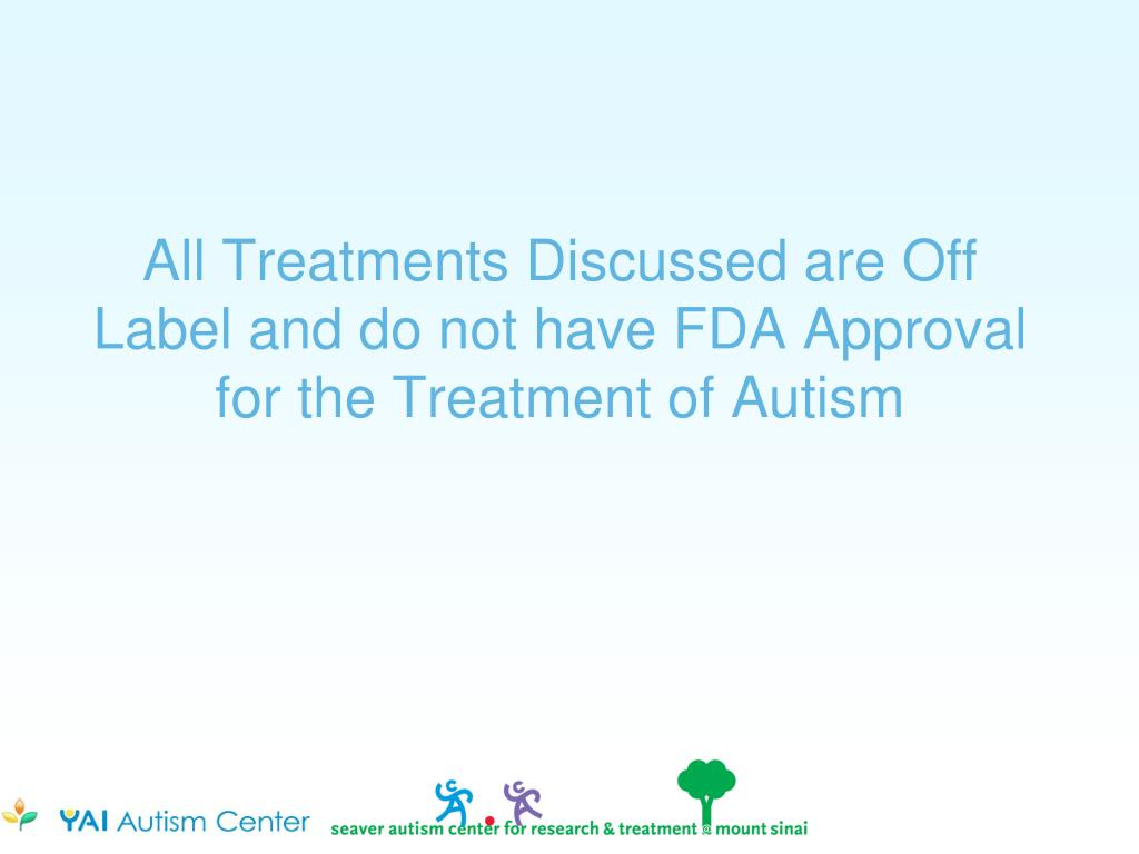 All Treatments Discussed are Off Label and do not have FDA Approval for the Treatment of Autism