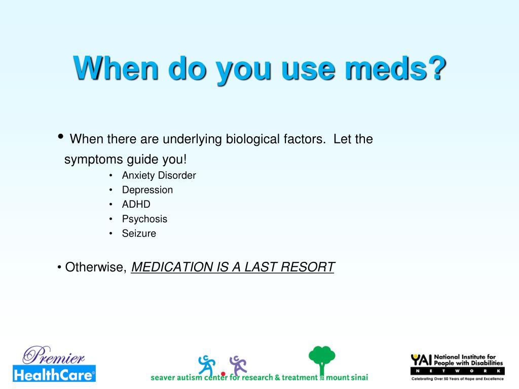 When do you use meds?