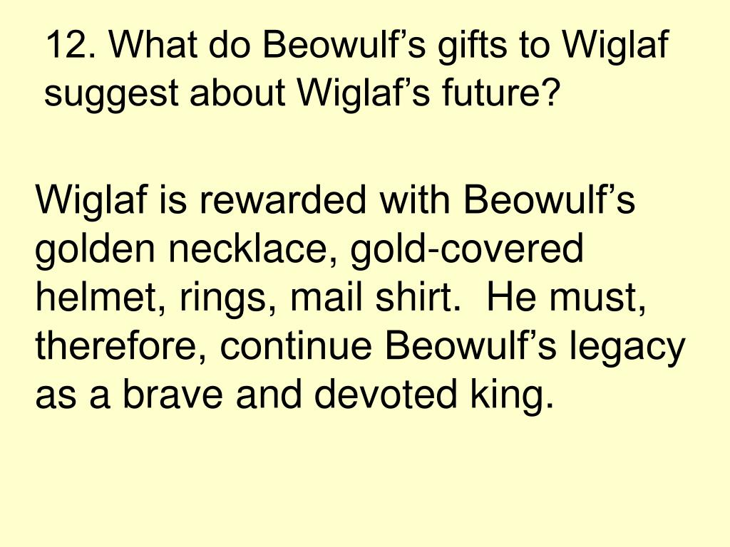 12. What do Beowulf's gifts to Wiglaf suggest about Wiglaf's future?