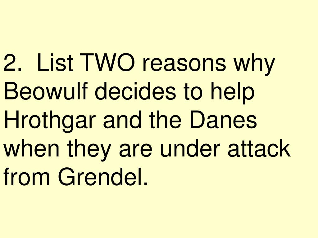 2.  List TWO reasons why Beowulf decides to help Hrothgar and the Danes when they are under attack from Grendel.
