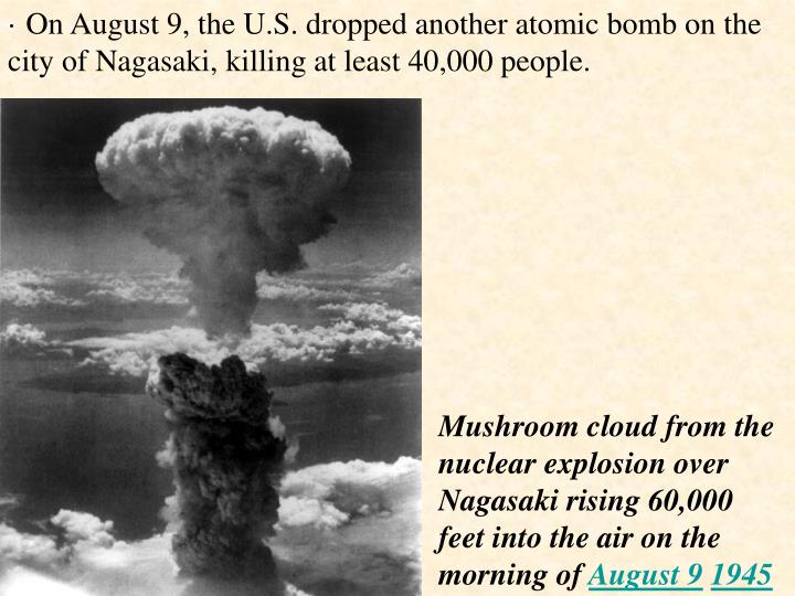 · On August 9, the U.S. dropped another atomic bomb on the city of Nagasaki, killing at least 40,000 people.