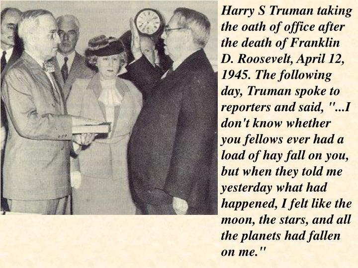 """Harry S Truman taking the oath of office after the death of Franklin D. Roosevelt, April 12, 1945. The following day, Truman spoke to reporters and said, """"...I don't know whether you fellows ever had a load of hay fall on you, but when they told me yesterday what had happened, I felt like the moon, the stars, and all the planets had fallen on me."""""""
