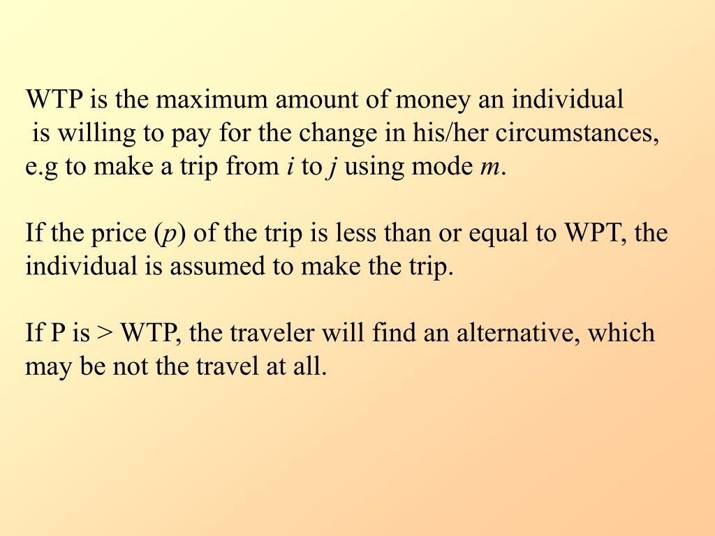 WTP is the maximum amount of money an individual