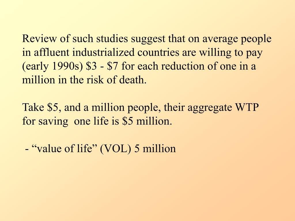 Review of such studies suggest that on average people in affluent industrialized countries are willing to pay (early 1990s) $3 - $7 for each reduction of one in a million in the risk of death.